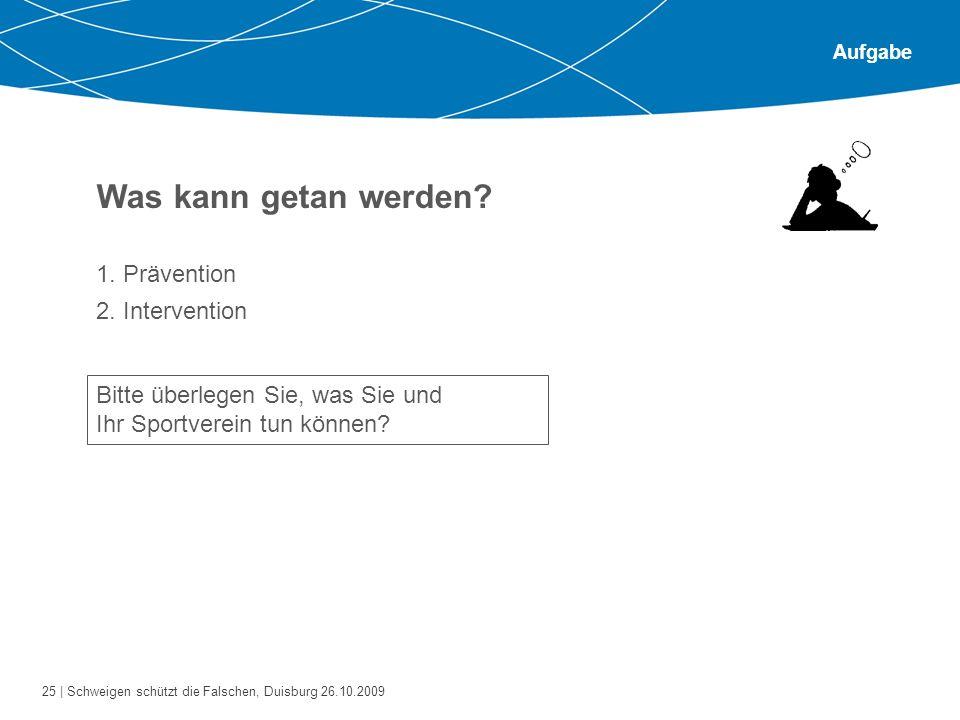 25 | Schweigen schützt die Falschen, Duisburg 26.10.2009 Aufgabe Was kann getan werden? 1. Prävention 2. Intervention Bitte überlegen Sie, was Sie und