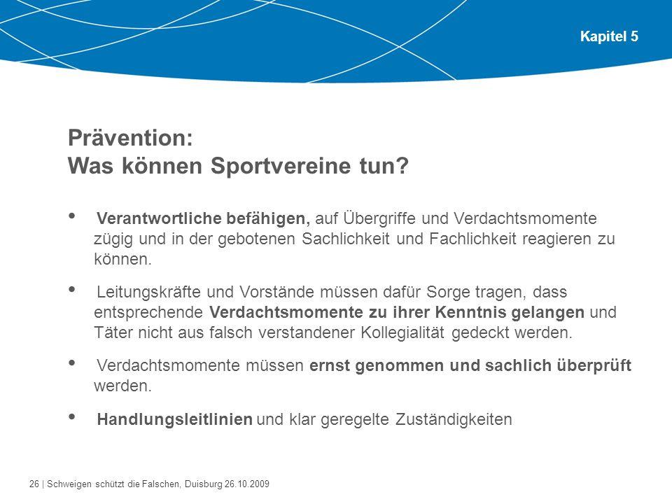 26 | Schweigen schützt die Falschen, Duisburg 26.10.2009 Kapitel 5 Prävention: Was können Sportvereine tun? Verantwortliche befähigen, auf Übergriffe