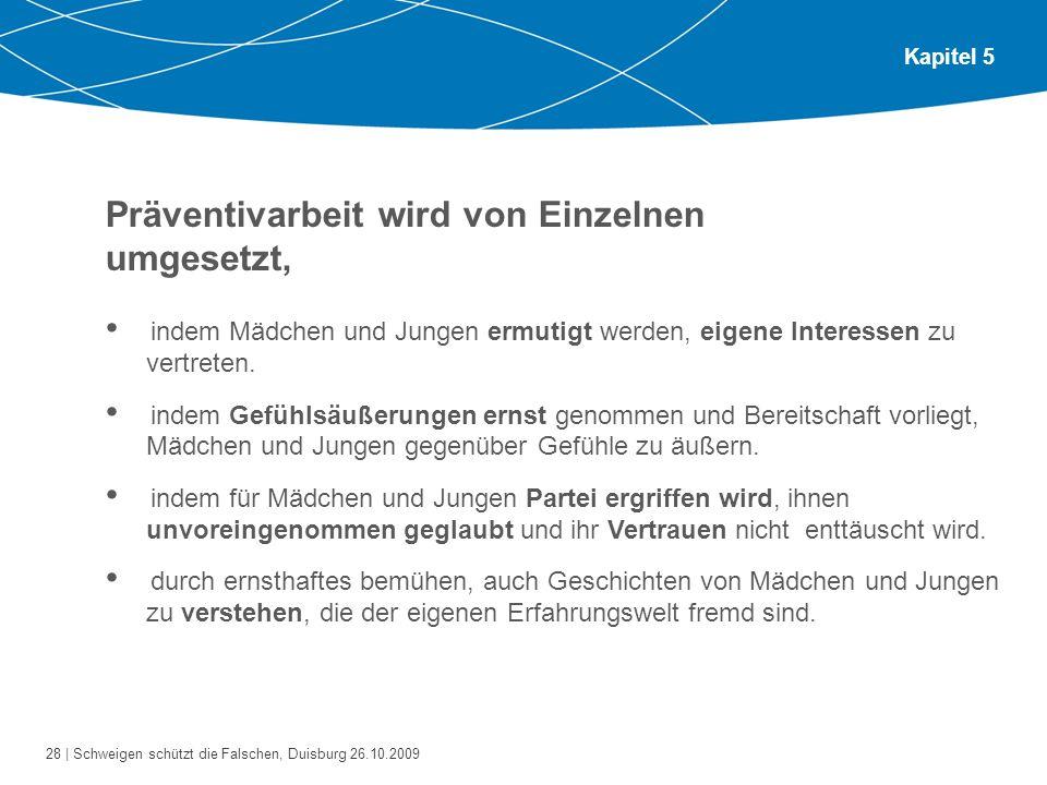 28 | Schweigen schützt die Falschen, Duisburg 26.10.2009 Kapitel 5 Präventivarbeit wird von Einzelnen umgesetzt, indem Mädchen und Jungen ermutigt wer