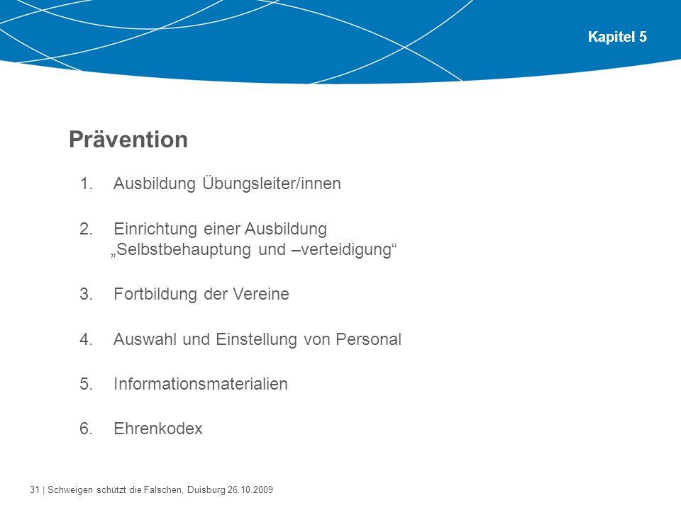 31 | Schweigen schützt die Falschen, Duisburg 26.10.2009 Kapitel 5 Prävention 1.Ausbildung Übungsleiter/innen 2.Einrichtung einer Ausbildung Selbstbeh