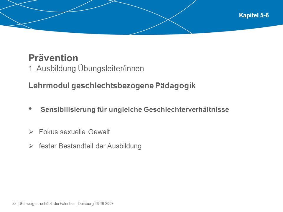 33 | Schweigen schützt die Falschen, Duisburg 26.10.2009 Kapitel 5-6 Prävention 1. Ausbildung Übungsleiter/innen Lehrmodul geschlechtsbezogene Pädagog