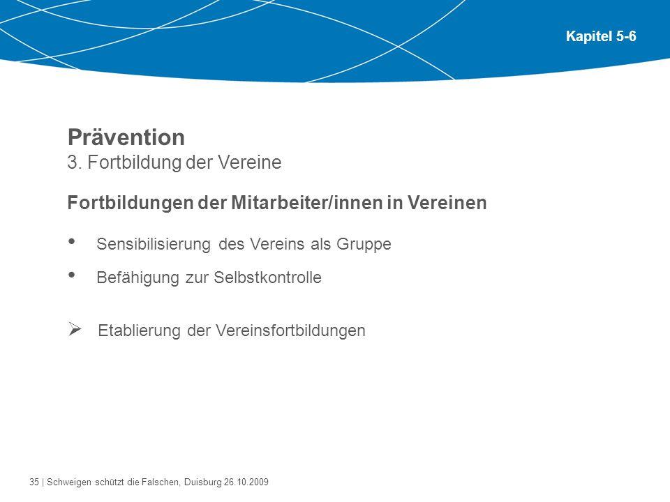 35 | Schweigen schützt die Falschen, Duisburg 26.10.2009 Kapitel 5-6 Prävention 3. Fortbildung der Vereine Fortbildungen der Mitarbeiter/innen in Vere