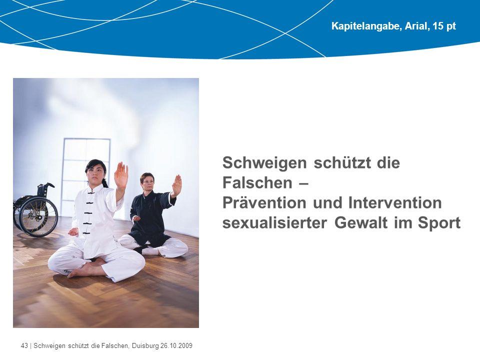 43 | Schweigen schützt die Falschen, Duisburg 26.10.2009 Kapitelangabe, Arial, 15 pt Schweigen schützt die Falschen – Prävention und Intervention sexu