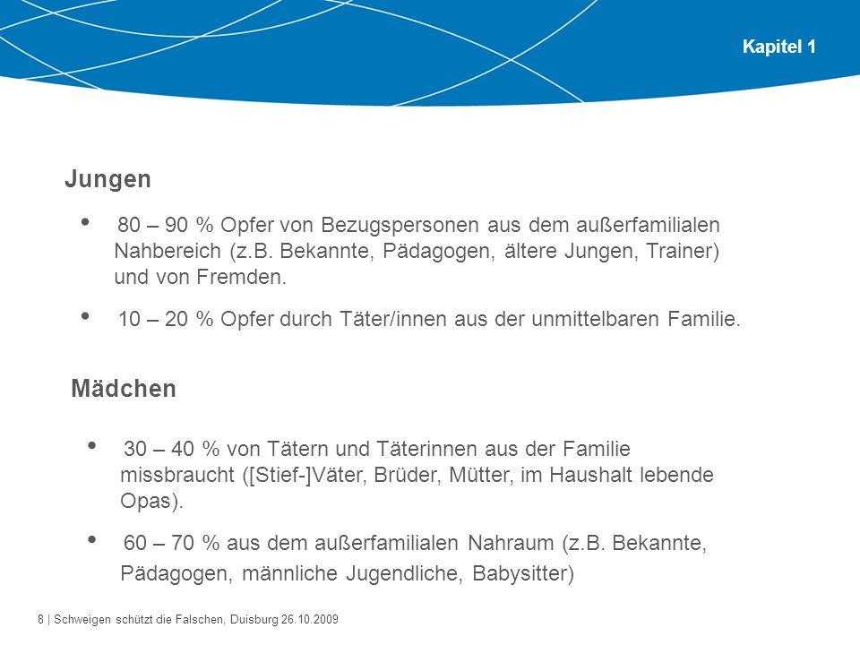 8 | Schweigen schützt die Falschen, Duisburg 26.10.2009 Kapitel 1 Jungen 80 – 90 % Opfer von Bezugspersonen aus dem außerfamilialen Nahbereich (z.B. B