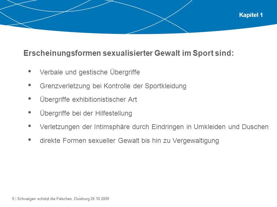 9 | Schweigen schützt die Falschen, Duisburg 26.10.2009 Kapitel 1 Erscheinungsformen sexualisierter Gewalt im Sport sind: Verbale und gestische Übergr
