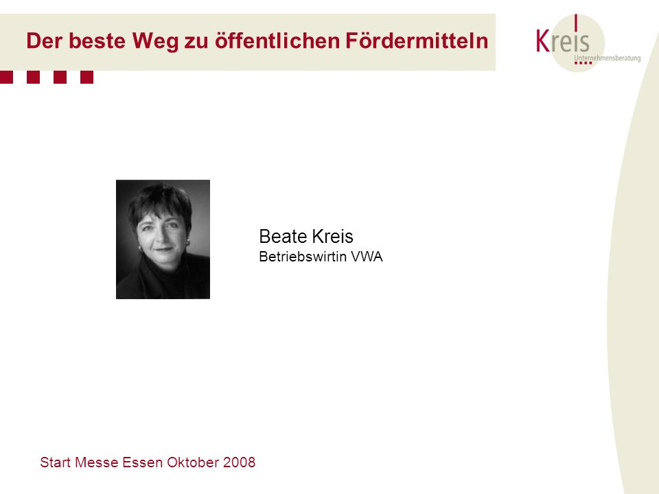 Start Messe Essen Oktober 2008 Der beste Weg zu öffentlichen Fördermitteln Beate Kreis Betriebswirtin VWA