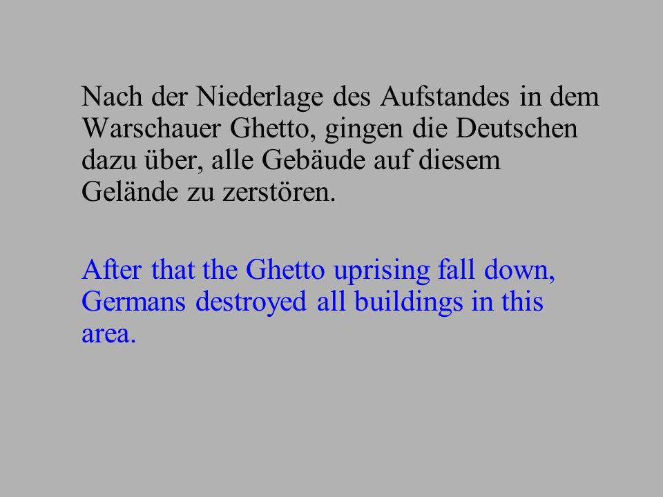 Nach der Niederlage des Aufstandes in dem Warschauer Ghetto, gingen die Deutschen dazu über, alle Gebäude auf diesem Gelände zu zerstören. After that