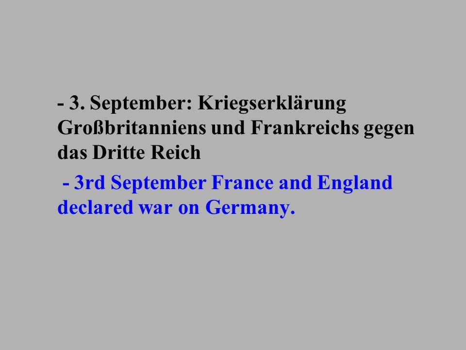 - 3. September: Kriegserklärung Großbritanniens und Frankreichs gegen das Dritte Reich - 3rd September France and England declared war on Germany.