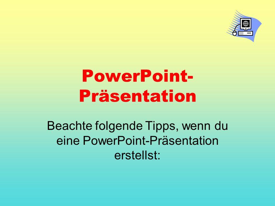 PowerPoint- Präsentation Beachte folgende Tipps, wenn du eine PowerPoint-Präsentation erstellst: