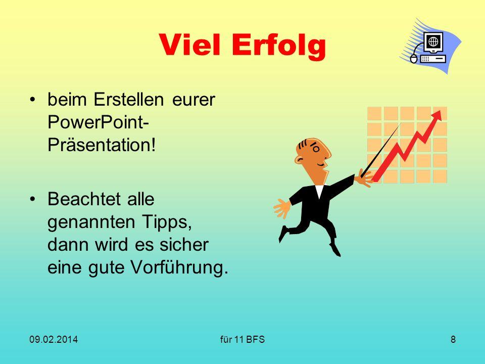 für 11 BFS8 Viel Erfolg beim Erstellen eurer PowerPoint- Präsentation! Beachtet alle genannten Tipps, dann wird es sicher eine gute Vorführung. 09.02.