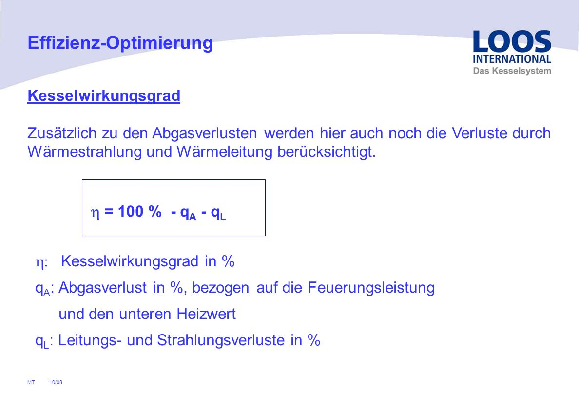 10/08 MT = 100 % - q A - q L Kesselwirkungsgrad in % q A : Abgasverlust in %, bezogen auf die Feuerungsleistung und den unteren Heizwert q L : Leitungs- und Strahlungsverluste in % Effizienz-Optimierung Kesselwirkungsgrad Zusätzlich zu den Abgasverlusten werden hier auch noch die Verluste durch Wärmestrahlung und Wärmeleitung berücksichtigt.
