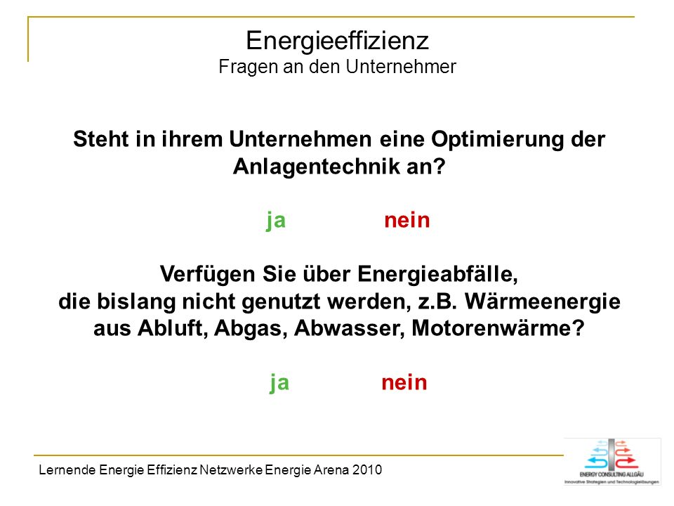 Energieeffizienz Fragen an den Unternehmer Steht in ihrem Unternehmen eine Optimierung der Anlagentechnik an? ja nein Verfügen Sie über Energieabfälle