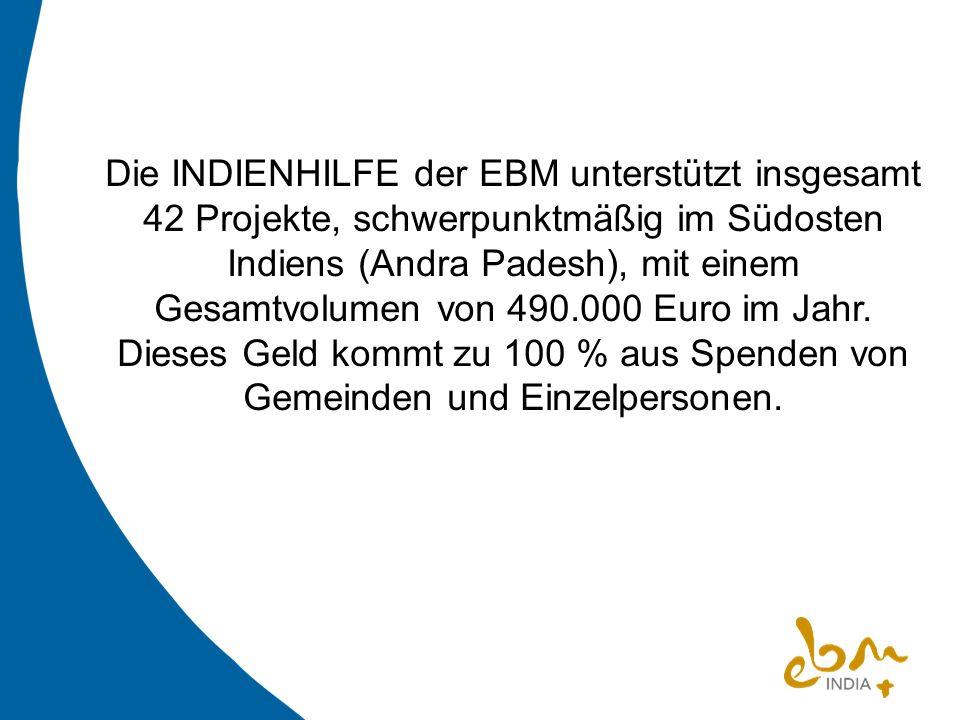 Die INDIENHILFE der EBM unterstützt insgesamt 42 Projekte, schwerpunktmäßig im Südosten Indiens (Andra Padesh), mit einem Gesamtvolumen von 490.000 Eu