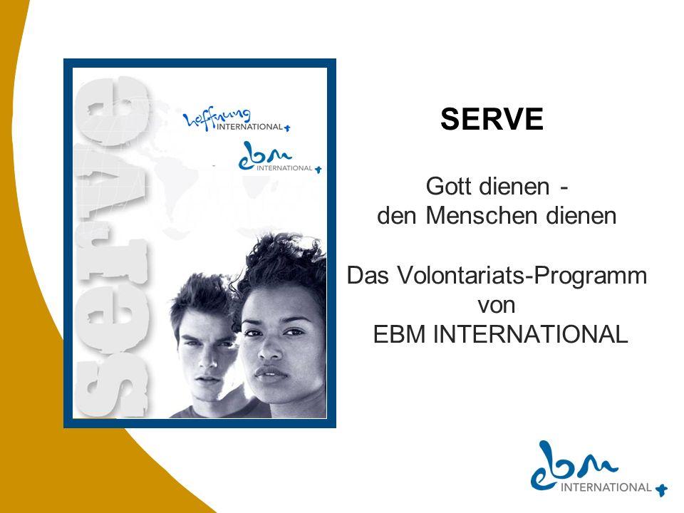 SERVE Gott dienen - den Menschen dienen Das Volontariats-Programm von EBM INTERNATIONAL