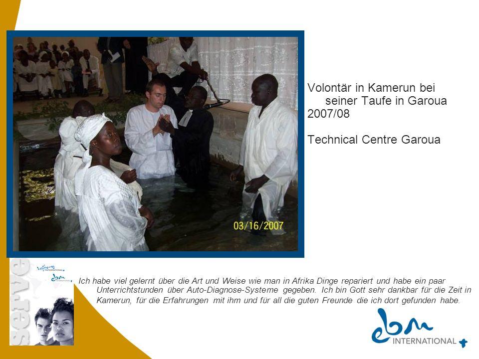 Stefan Volontär in Kamerun bei seiner Taufe in Garoua 2007/08 Technical Centre Garoua Ich habe viel gelernt über die Art und Weise wie man in Afrika D