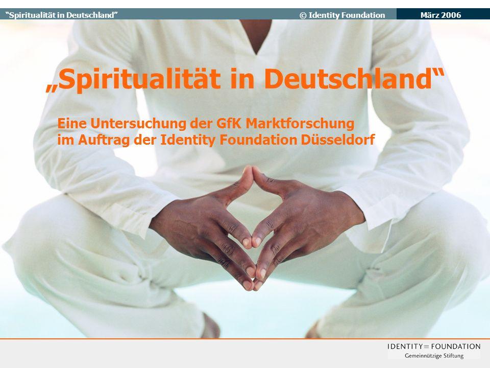 März 2006 Spiritualität in Deutschland© Identity Foundation Spiritualität in Deutschland Eine Untersuchung der GfK Marktforschung im Auftrag der Identity Foundation Düsseldorf