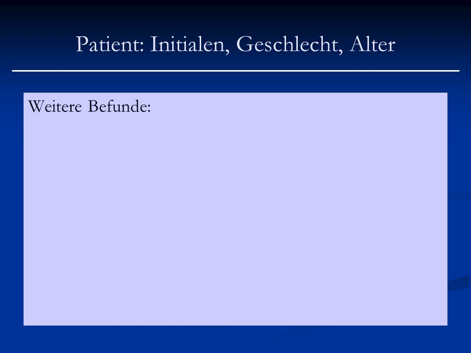 Patient: Initialen, Geschlecht, Alter Weitere Befunde: