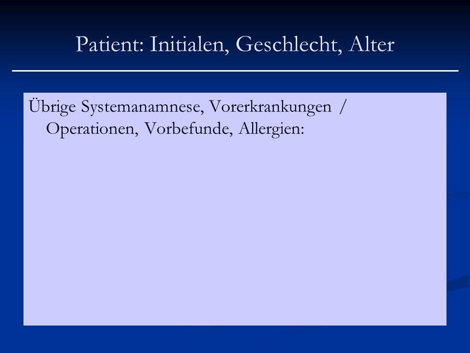 Patient: Initialen, Geschlecht, Alter Übrige Systemanamnese, Vorerkrankungen / Operationen, Vorbefunde, Allergien: