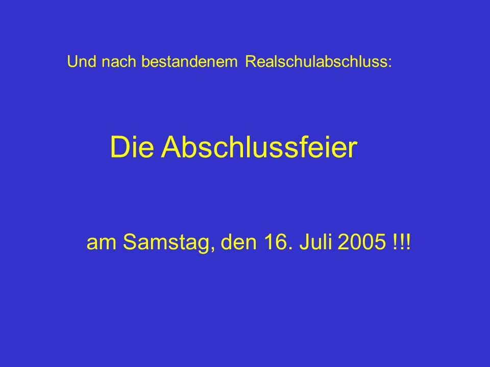 Und nach bestandenem Realschulabschluss: Die Abschlussfeier am Samstag, den 16. Juli 2005 !!!