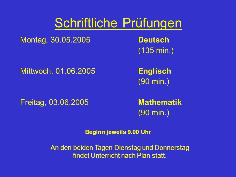 Schriftliche Prüfungen Montag, 30.05.2005Deutsch (135 min.) Mittwoch, 01.06.2005Englisch (90 min.) Freitag, 03.06.2005Mathematik (90 min.) Beginn jewe