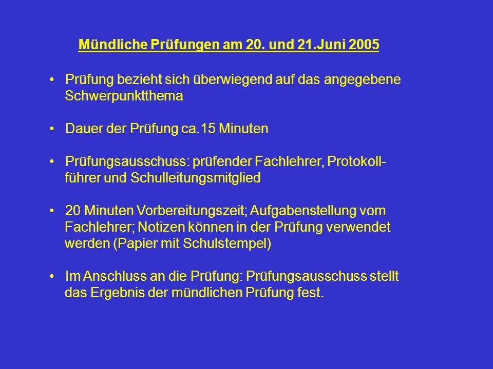 Mündliche Prüfungen am 20. und 21.Juni 2005 Prüfung bezieht sich überwiegend auf das angegebene Schwerpunktthema Dauer der Prüfung ca.15 Minuten Prüfu