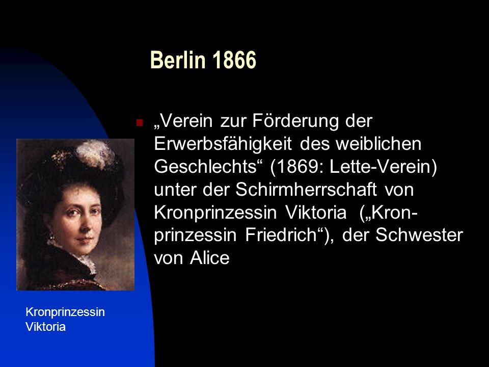 Berlin 1866 Verein zur Förderung der Erwerbsfähigkeit des weiblichen Geschlechts (1869: Lette-Verein) unter der Schirmherrschaft von Kronprinzessin Viktoria (Kron- prinzessin Friedrich), der Schwester von Alice Kronprinzessin Viktoria
