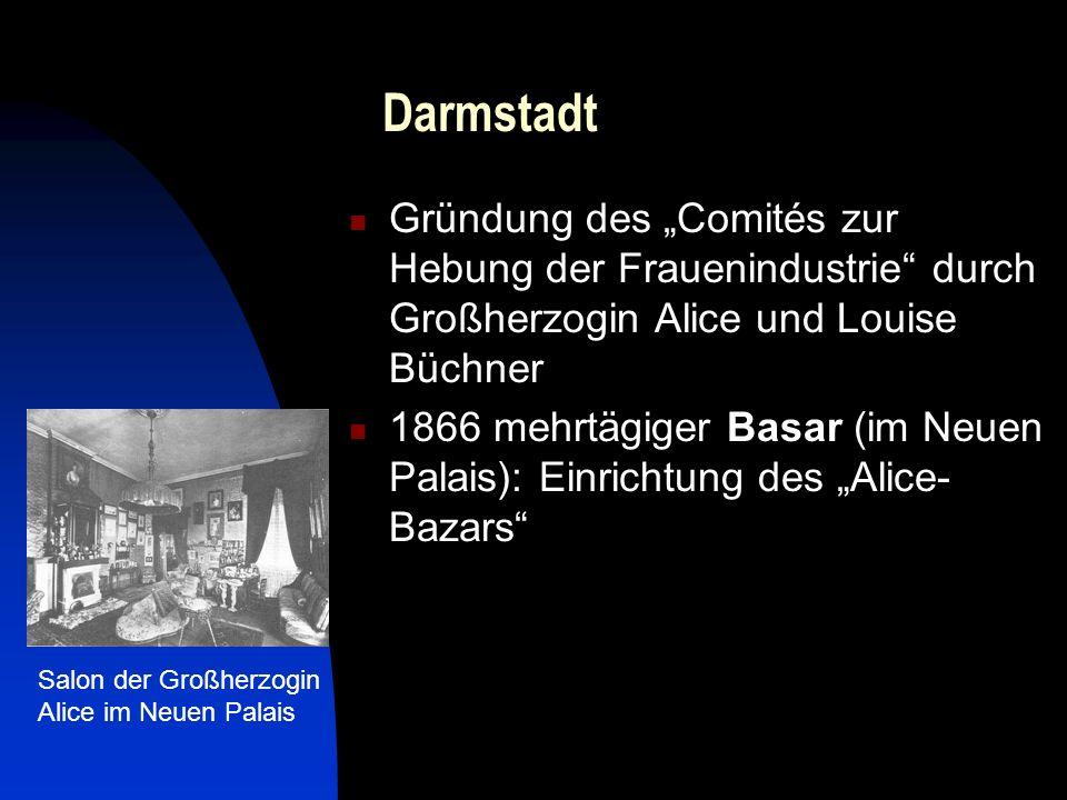Darmstadt Gründung des Comités zur Hebung der Frauenindustrie durch Großherzogin Alice und Louise Büchner 1866 mehrtägiger Basar (im Neuen Palais): Einrichtung des Alice- Bazars Salon der Großherzogin Alice im Neuen Palais