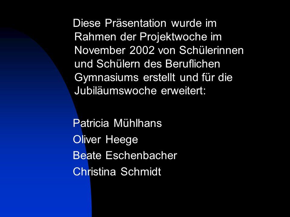 Diese Präsentation wurde im Rahmen der Projektwoche im November 2002 von Schülerinnen und Schülern des Beruflichen Gymnasiums erstellt und für die Jubiläumswoche erweitert: Patricia Mühlhans Oliver Heege Beate Eschenbacher Christina Schmidt