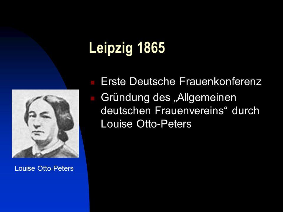 Leipzig 1865 Erste Deutsche Frauenkonferenz Gründung des Allgemeinen deutschen Frauenvereins durch Louise Otto-Peters Louise Otto-Peters