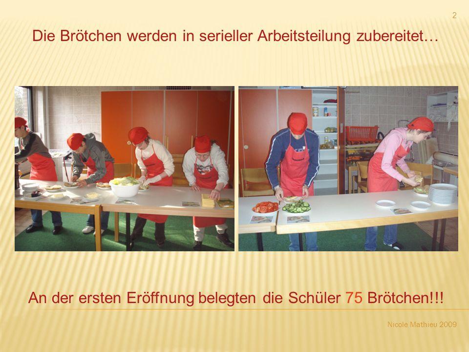 Nicole Mathieu 2009 2 Die Brötchen werden in serieller Arbeitsteilung zubereitet… An der ersten Eröffnung belegten die Schüler 75 Brötchen!!!