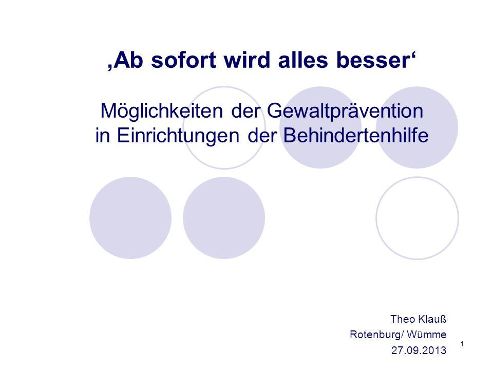1 Theo Klauß Rotenburg/ Wümme 27.09.2013 Ab sofort wird alles besser Möglichkeiten der Gewaltprävention in Einrichtungen der Behindertenhilfe
