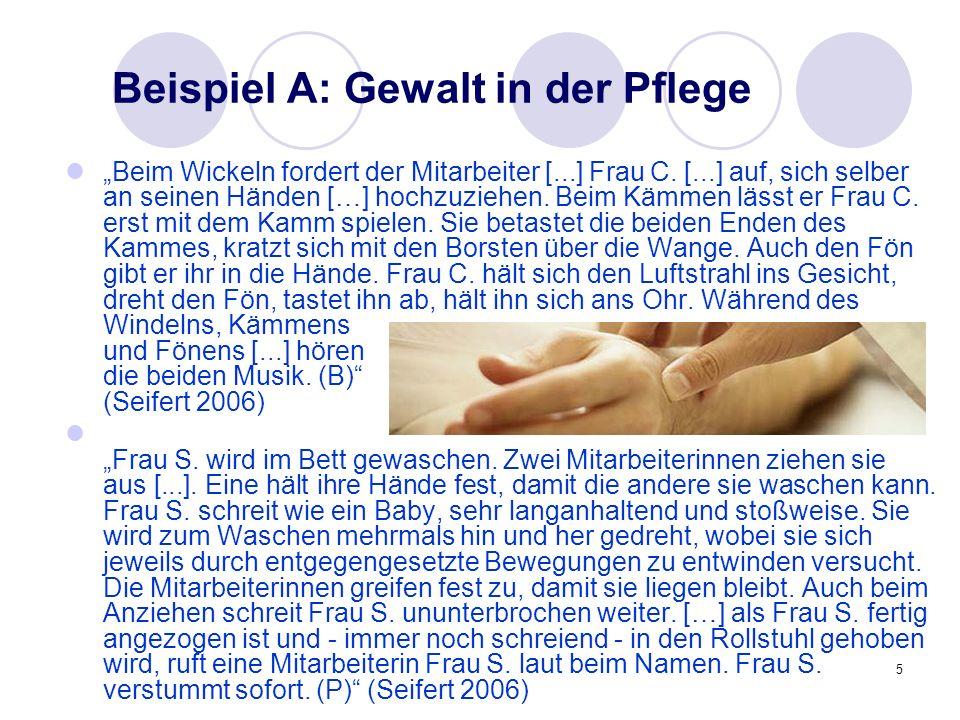 5 Beispiel A: Gewalt in der Pflege Beim Wickeln fordert der Mitarbeiter [...] Frau C. [...] auf, sich selber an seinen Händen […] hochzuziehen. Beim K