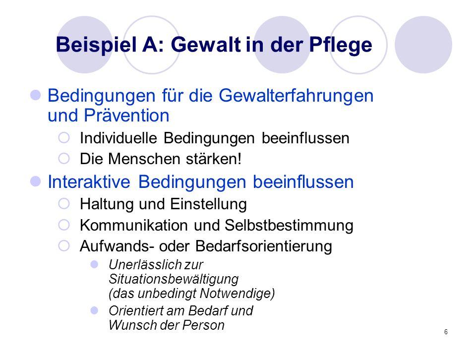 6 Beispiel A: Gewalt in der Pflege Bedingungen für die Gewalterfahrungen und Prävention Individuelle Bedingungen beeinflussen Die Menschen stärken! In