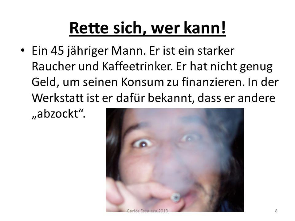Rette sich, wer kann! Ein 45 jähriger Mann. Er ist ein starker Raucher und Kaffeetrinker. Er hat nicht genug Geld, um seinen Konsum zu finanzieren. In