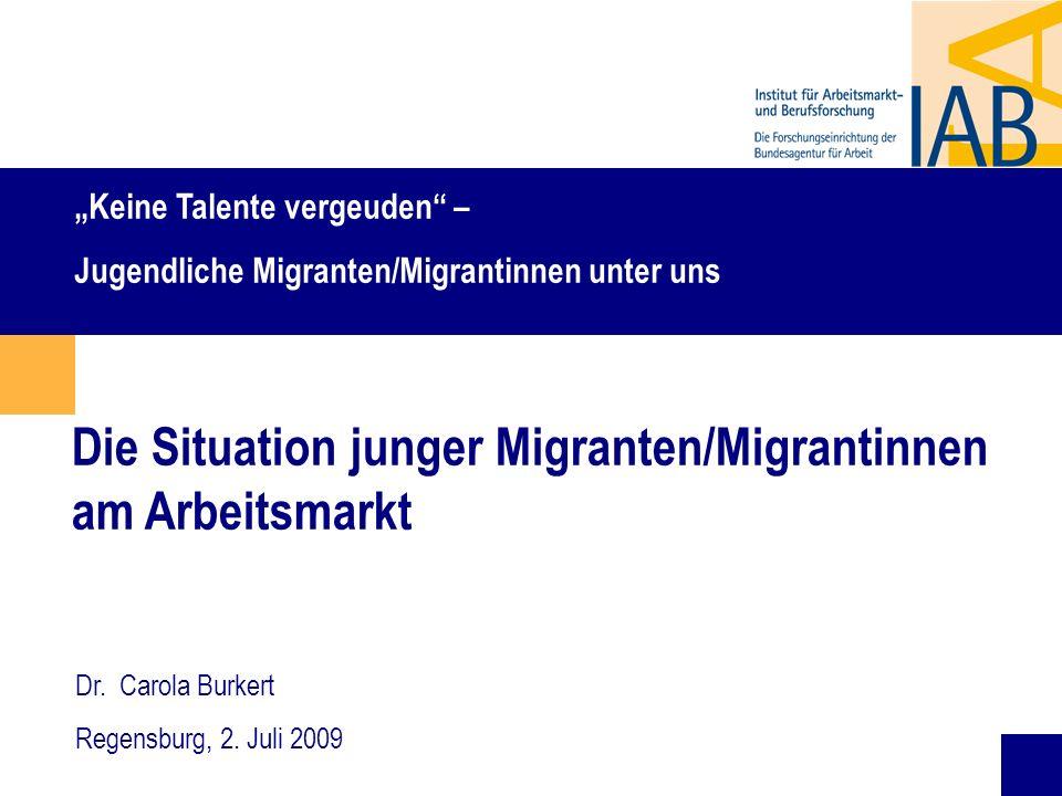 1 Die Situation junger Migranten/Migrantinnen am Arbeitsmarkt Dr. Carola Burkert Regensburg, 2. Juli 2009 Keine Talente vergeuden – Jugendliche Migran