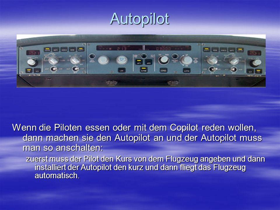 Autopilot Wenn die Piloten essen oder mit dem Copilot reden wollen, dann machen sie den Autopilot an und der Autopilot muss man so anschalten: zuerst muss der Pilot den Kurs von dem Flugzeug angeben und dann installiert der Autopilot den kurz und dann fliegt das Flugzeug automatisch.