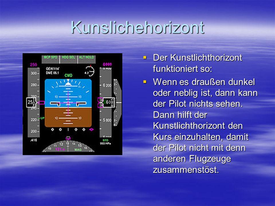 Kunslichehorizont Der Kunstlichthorizont funktioniert so: Der Kunstlichthorizont funktioniert so: Wenn es draußen dunkel oder neblig ist, dann kann der Pilot nichts sehen.