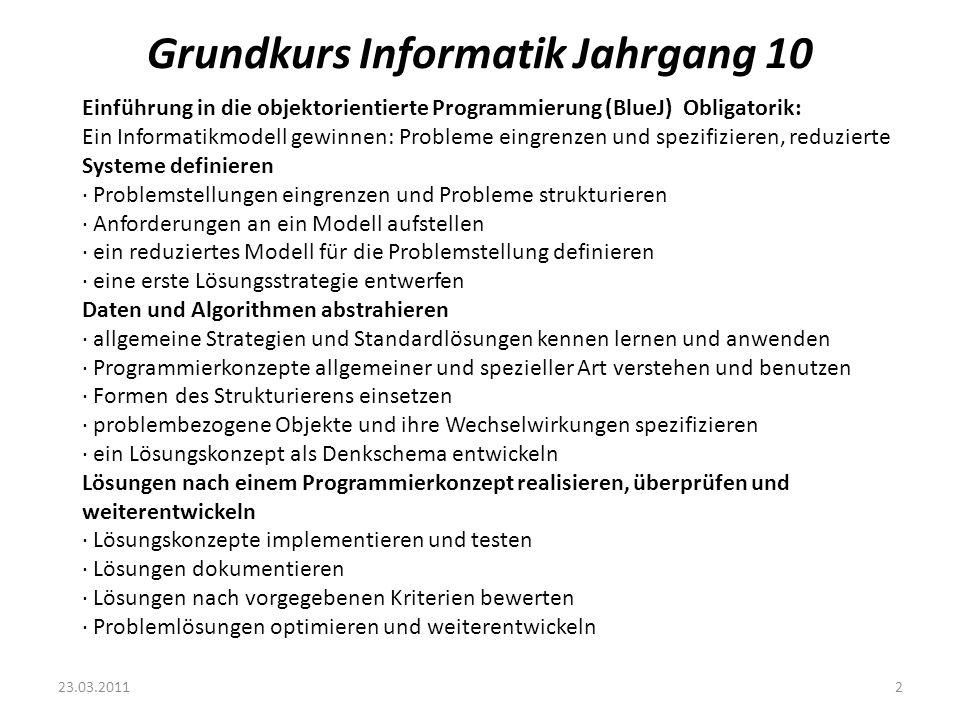 Grundkurs Informatik Jahrgang 10 23.03.20113 Objektorientiertes Modellieren in Jg 10 · Klasse, Objekt, Attribut, Methode · Hat-Beziehung, Kennt-Beziehung, Ist-Beziehung · Abstrakte Klassen, Vererbung, Polymorphie · Klassendiagramme Quellen: Javaentwicklungsumgebung BlueJ http://www.bluej.org/http://www.bluej.org/ Plattformübergreifend für Windows, Linux und Mac