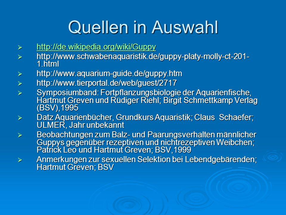 Quellen in Auswahl http://de.wikipedia.org/wiki/Guppy http://de.wikipedia.org/wiki/Guppy http://de.wikipedia.org/wiki/Guppy http://www.schwabenaquaristik.de/guppy-platy-molly-ct-201- 1.html http://www.schwabenaquaristik.de/guppy-platy-molly-ct-201- 1.html http://www.aquarium-guide.de/guppy.htm http://www.aquarium-guide.de/guppy.htm http://www.tierportal.de/web/guest/2717 http://www.tierportal.de/web/guest/2717 Symposiumband: Fortpflanzungsbiologie der Aquarienfische, Hartmut Greven und Rüdiger Riehl; Birgit Schmettkamp Verlag (BSV),1995 Symposiumband: Fortpflanzungsbiologie der Aquarienfische, Hartmut Greven und Rüdiger Riehl; Birgit Schmettkamp Verlag (BSV),1995 Datz Aquarienbücher, Grundkurs Aquaristik; Claus Schaefer; ULMER, Jahr unbekannt Datz Aquarienbücher, Grundkurs Aquaristik; Claus Schaefer; ULMER, Jahr unbekannt Beobachtungen zum Balz- und Paarungsverhalten männlicher Guppys gegenüber rezeptiven und nichtrezeptiven Weibchen; Patrick Leo und Hartmut Greven; BSV,1999 Beobachtungen zum Balz- und Paarungsverhalten männlicher Guppys gegenüber rezeptiven und nichtrezeptiven Weibchen; Patrick Leo und Hartmut Greven; BSV,1999 Anmerkungen zur sexuellen Selektion bei Lebendgebärenden; Hartmut Greven; BSV Anmerkungen zur sexuellen Selektion bei Lebendgebärenden; Hartmut Greven; BSV