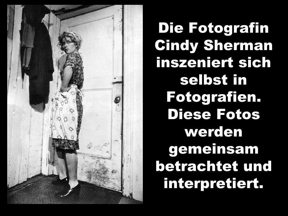 Die Fotografin Cindy Sherman inszeniert sich selbst in Fotografien. Diese Fotos werden gemeinsam betrachtet und interpretiert.
