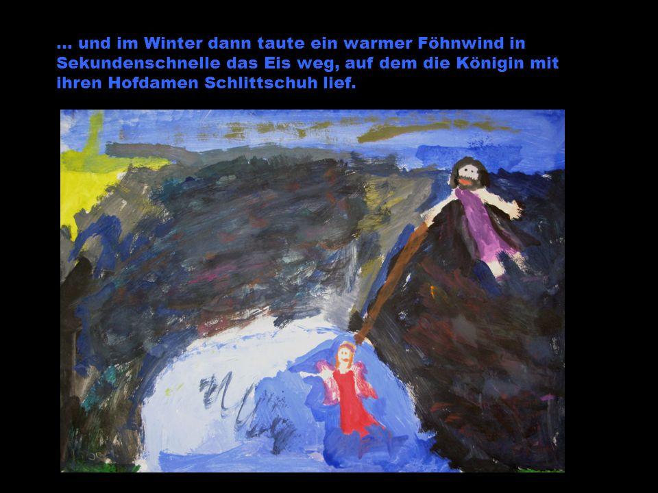 … und im Winter dann taute ein warmer Föhnwind in Sekundenschnelle das Eis weg, auf dem die Königin mit ihren Hofdamen Schlittschuh lief.
