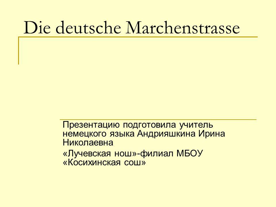Die deutsche Marchenstrasse Презентацию подготовила учитель немецкого языка Андрияшкина Ирина Николаевна «Лучевская нош»-филиал МБОУ «Косихинская сош»
