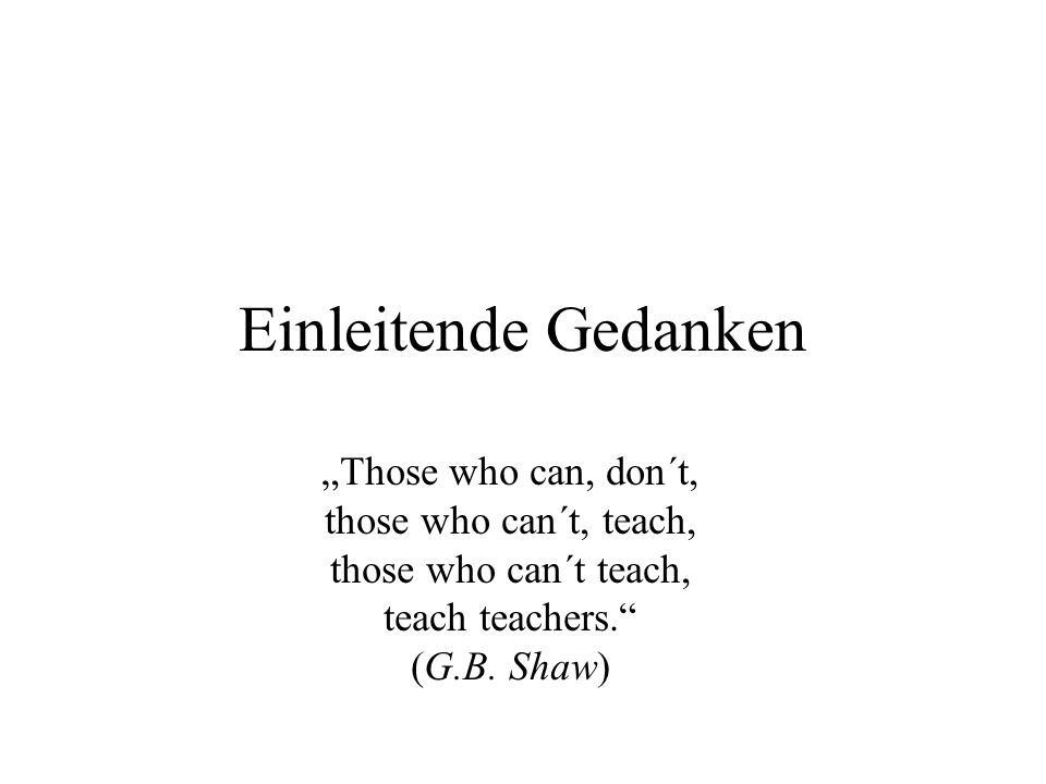 Einleitende Gedanken Those who can, don´t, those who can´t, teach, those who can´t teach, teach teachers. (G.B. Shaw)
