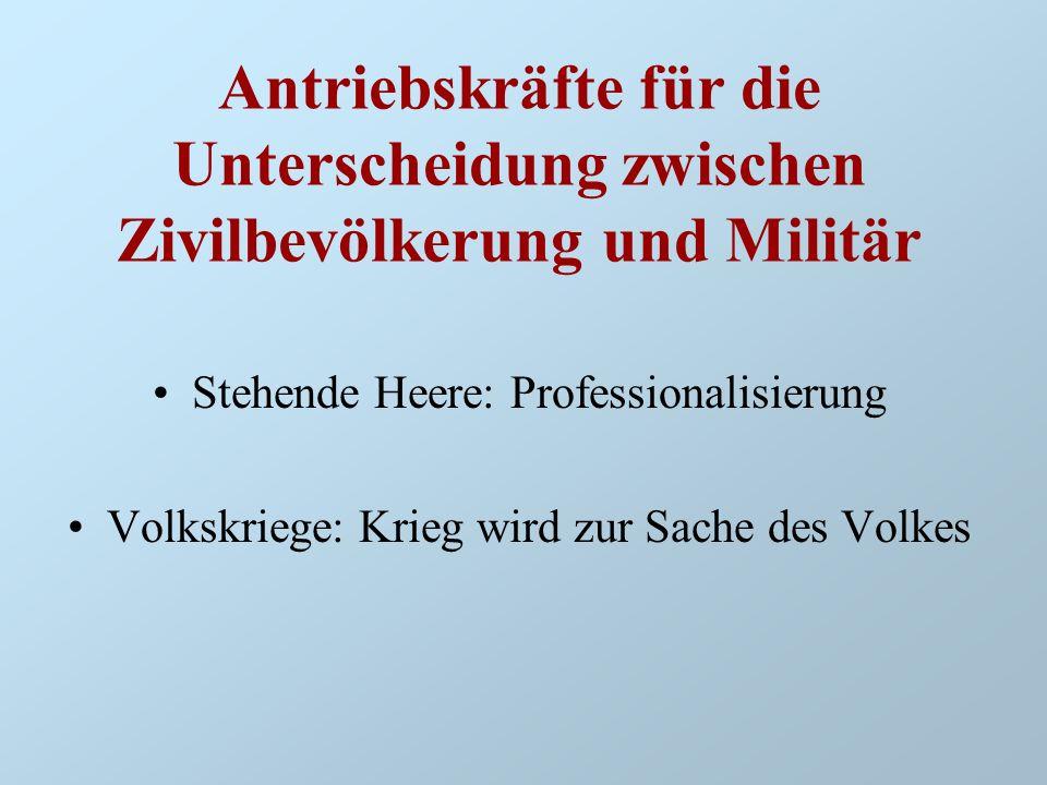 Antriebskräfte für die Unterscheidung zwischen Zivilbevölkerung und Militär Stehende Heere: Professionalisierung Volkskriege: Krieg wird zur Sache des