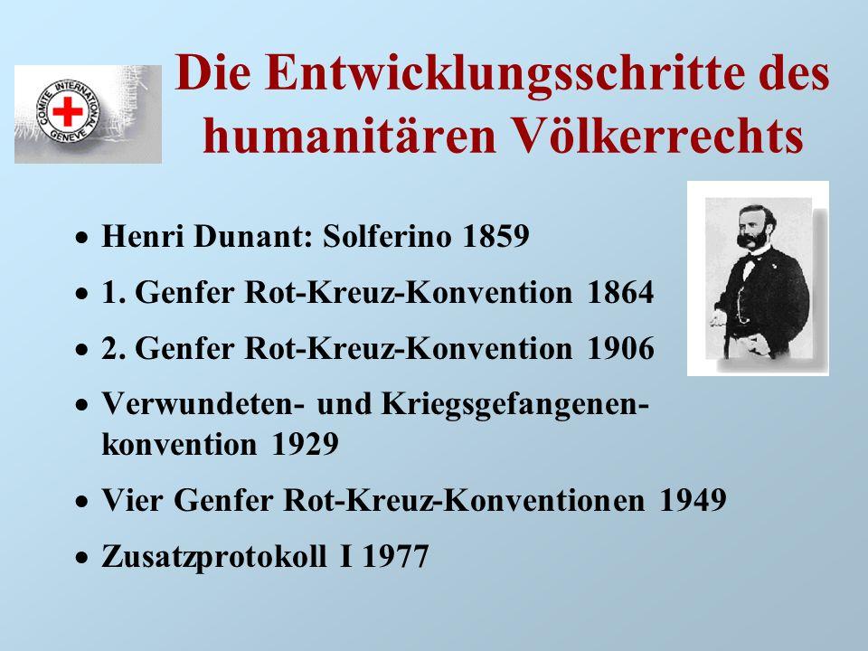 Die Entwicklungsschritte des humanitären Völkerrechts Henri Dunant: Solferino 1859 1. Genfer Rot-Kreuz-Konvention 1864 2. Genfer Rot-Kreuz-Konvention