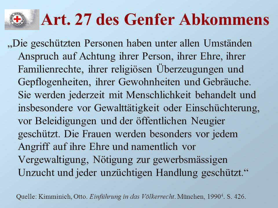 Art. 27 des Genfer Abkommens Die geschützten Personen haben unter allen Umständen Anspruch auf Achtung ihrer Person, ihrer Ehre, ihrer Familienrechte,