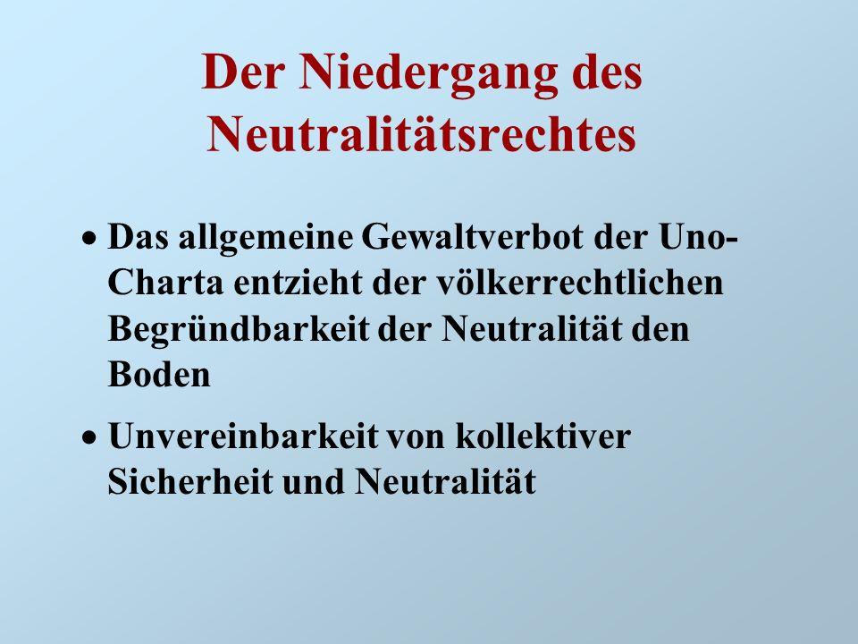 Der Niedergang des Neutralitätsrechtes Das allgemeine Gewaltverbot der Uno- Charta entzieht der völkerrechtlichen Begründbarkeit der Neutralität den B
