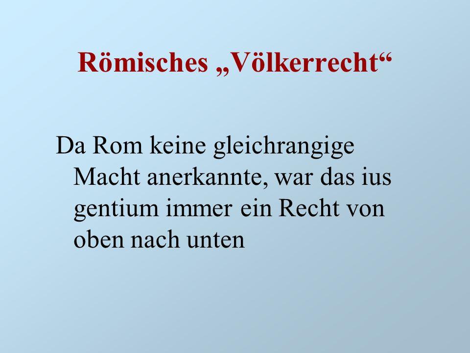 Römisches Völkerrecht Da Rom keine gleichrangige Macht anerkannte, war das ius gentium immer ein Recht von oben nach unten