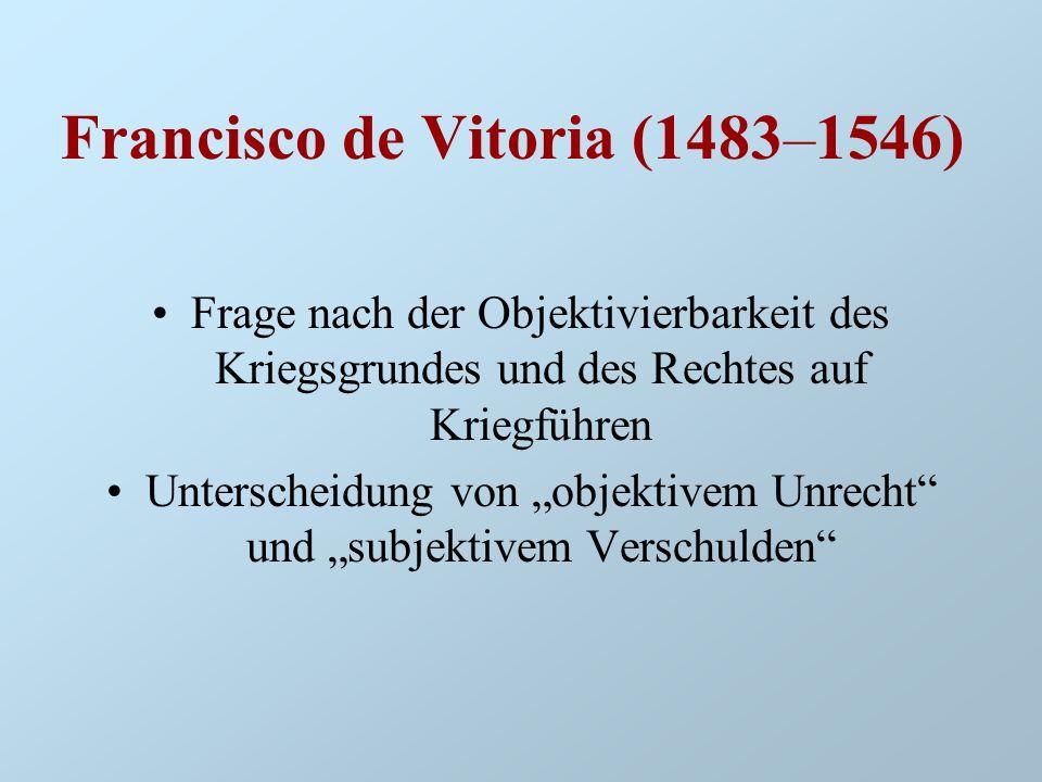 Francisco de Vitoria (1483–1546) Frage nach der Objektivierbarkeit des Kriegsgrundes und des Rechtes auf Kriegführen Unterscheidung von objektivem Unr
