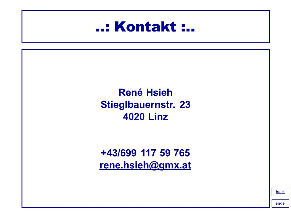 ..: Kontakt :.. René Hsieh Stieglbauernstr. 23 4020 Linz +43/699 117 59 765 rene.hsieh@gmx.at rene.hsieh@gmx.at back ende